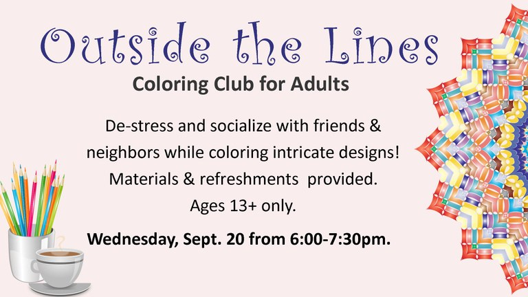 Outside the Lines Coloring Club for Adults.  Socialize with friends and neighbors while coloring intricate designs!  Materials and refreshments provided.  Ages 13 and up only.  Wednesday, September 20 from 6:00 to 7:30pm.