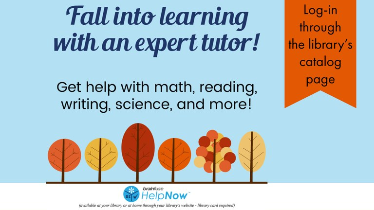 Fall into learning with live online tutoring and learning resources! Library card required. Log in on the library catalog page to access HelpNow.